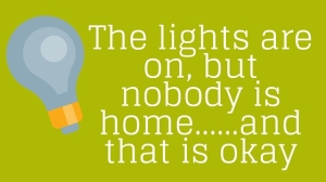 The lights are on, but nobody is home……and that is okay